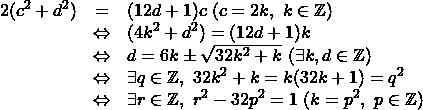 \[\begin{array}{lcl} 2(c^2+d^2)&=&(12d+1)c\ (c=2k,\ k\in\mathbb{Z})\\ &\Leftrightarrow& (4k^2+d^2)=(12d+1)k \\ &\Leftrightarrow& d=6k\pm\sqrt{32k^2+k}\ (\exists k,d\in \mathbb{Z}) \\ &\Leftrightarrow& \exists q\in\mathbb{Z},\ 32k^2+k=k(32k+1)=q^2 \\ &\Leftrightarrow& \exists r\in\mathbb{Z},\ r^2-32p^2=1\ (k=p^2,\ p\in\mathbb{Z}) \end{array}\]