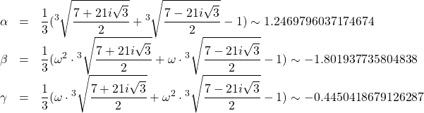 \[\begin{array}{lcl} \alpha &=& \displaystyle{\frac{1}{3}( {}^3\sqrt{\frac{7+21i\sqrt{3}}{2}} + {}^3\sqrt{\frac{7-21i\sqrt{3}}{2}} - 1)} \sim 1.2469796037174674 \\ \beta &=& \displaystyle{\frac{1}{3}( \omega^2 \cdot {}^3\sqrt{\frac{7+21i\sqrt{3}}{2}} + \omega\cdot {}^3\sqrt{\frac{7-21i\sqrt{3}}{2}} - 1)} \sim -1.801937735804838 \\ \gamma &=& \displaystyle{\frac{1}{3}( \omega \cdot {}^3\sqrt{\frac{7+21i\sqrt{3}}{2}} + \omega^2 \cdot {}^3\sqrt{\frac{7-21i\sqrt{3}}{2}} - 1)} \sim -0.4450418679126287 \end{array}\]