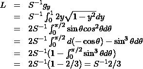 \[\begin{array}{lcl} L &=& S^{-1} g_y \\ &=& S^{-1} \int_0^1 2y \sqrt{1-y^2}dy \\ &=& 2S^{-1} \int_0^{\pi/2} \sin\theta cos^2\theta d\theta \\ &=& 2S^{-1} \int_0^{\pi/2} d(-\cos\theta)- \sin^3\theta d\theta \\ &=& 2S^{-1} ( 1 - \int_0^{\pi/2} \sin^3\theta d\theta ) \\ &=& 2S^{-1} ( 1 - 2/3 ) = S^{-1}2/3 \end{array}\]