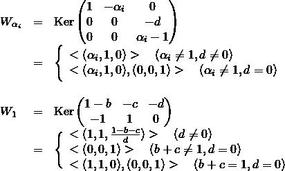 \[\begin{array}{lclcl} W_{\alpha_i} &=& {\rm Ker}\begin{pmatrix} 1&-\alpha_i&0 \\ 0&0&-d \\ 0&0& \alpha_i-1 \end{pmatrix} && \\ &=& \Bigg\{ \begin{array}{lcl} <(\alpha_i,1,0)> \quad (\alpha_i\neq 1, d\neq 0) \\ <(\alpha_i,1,0),(0,0,1)> \quad (\alpha_i\neq 1, d=0) \end{array} && \\\\ W_1 &=& {\rm Ker}\begin{pmatrix} 1-b&-c&-d \\ -1&1&0 \end{pmatrix} && \\ & = & \Bigg\{ \begin{array}{lcl} <(1,1,\frac{1-b-c}{d})> \quad (d\neq 0)\\ <(0,0,1)> \quad (b+c\neq 1, d=0) \\ <(1,1,0),(0,0,1)> \quad (b+c=1, d=0) \end{array} && \end{array}\]