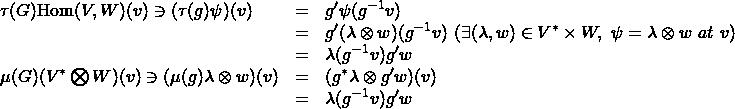 \[\begin{array}{lcl} \tau(G){\rm Hom}(V,W)(v)\ni (\tau(g)\psi)(v) &=& g'\psi(g^{-1}v) \\ &=& g'(\lambda\otimes w)(g^{-1}v)\ (\exists (\lambda,w)\in V^*\times W,\ \psi=\lambda\otimes w\ at\ v) \\ &=& \lambda(g^{-1}v)g'w \\ \mu(G)(V^*\bigotimes W)(v)\ni (\mu(g)\lambda\otimes w)(v) &=& (g^*\lambda\otimes g'w) (v) \\ &=& \lambda(g^{-1}v)g'w \end{array}\]